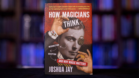 How Magicians Think: Misdirection, deception and why magic matters by Joshua Jay
